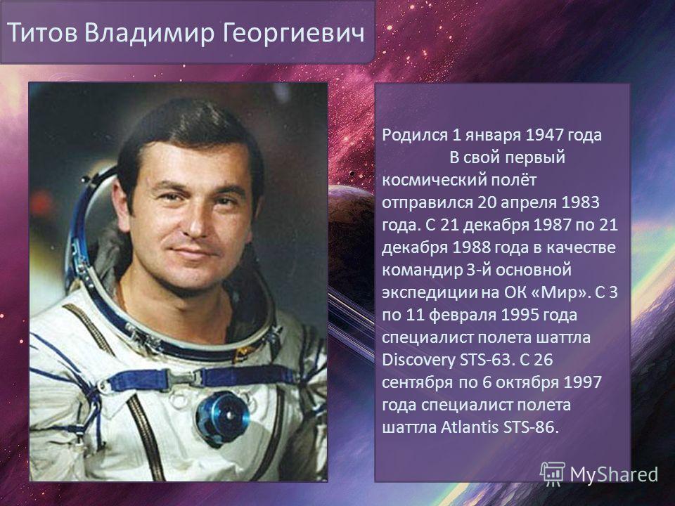 Титов Владимир Георгиевич Родился 1 января 1947 года В свой первый космический полёт отправился 20 апреля 1983 года. С 21 декабря 1987 по 21 декабря 1988 года в качестве командир 3-й основной экспедиции на ОК «Мир». С 3 по 11 февраля 1995 года специа