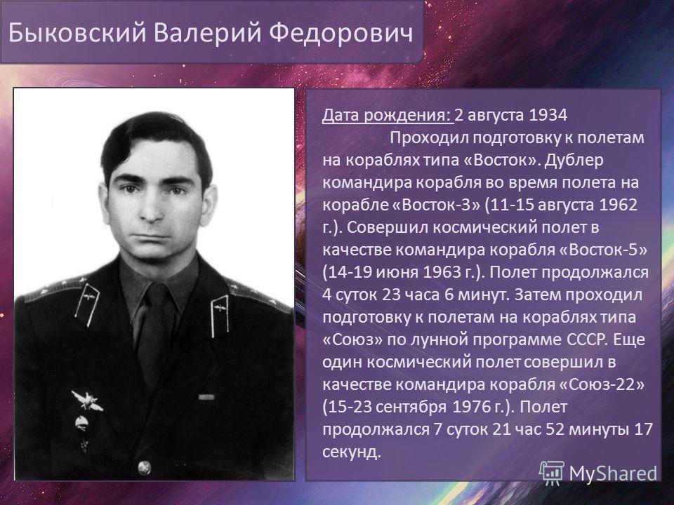 Быковский Валерий Федорович Дата рождения: 2 августа 1934 Проходил подготовку к полетам на кораблях типа «Восток». Дублер командира корабля во время полета на корабле «Восток-3» (11-15 августа 1962 г.). Совершил космический полет в качестве командира
