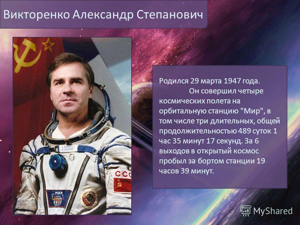 Викторенко Александр Степанович Родился 29 марта 1947 года. Он совершил четыре космических полета на орбитальную станцию