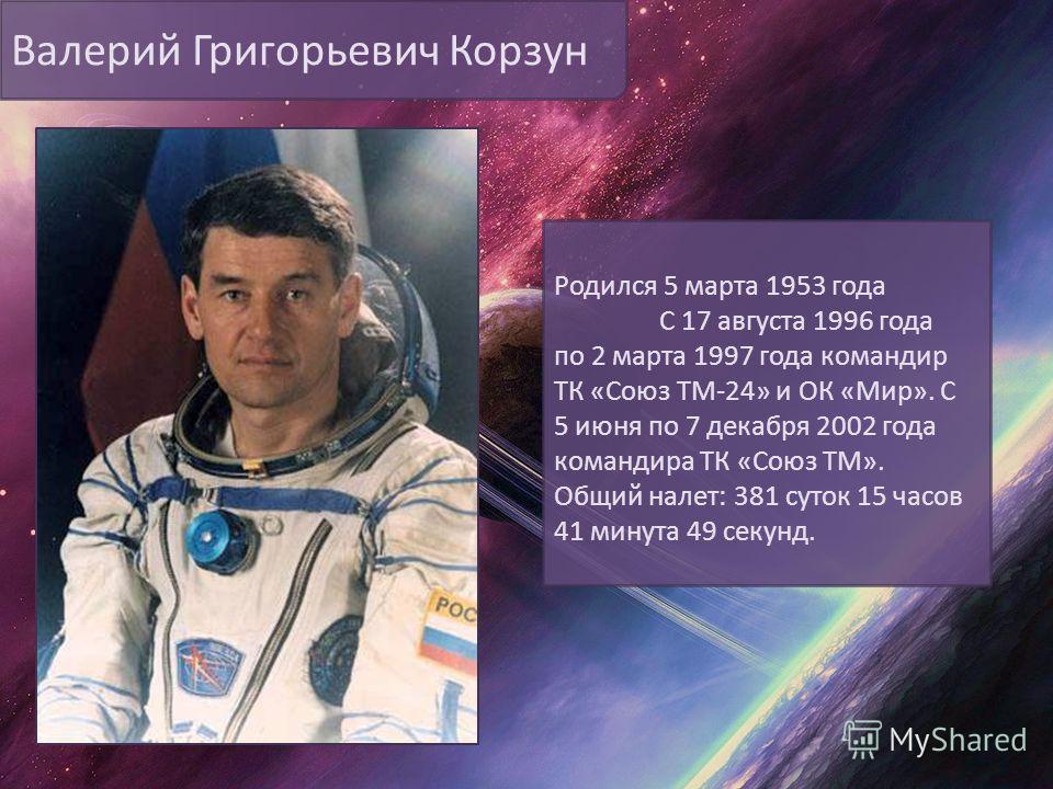 Валерий Григорьевич Корзун Родился 5 марта 1953 года С 17 августа 1996 года по 2 марта 1997 года командир ТК «Союз ТМ-24» и ОК «Мир». С 5 июня по 7 декабря 2002 года командира ТК «Союз ТМ». Общий налет: 381 суток 15 часов 41 минута 49 секунд.