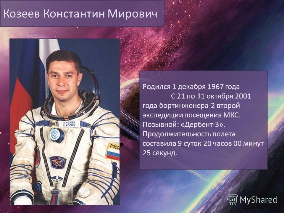 Козеев Константин Мирович Родился 1 декабря 1967 года С 21 по 31 октября 2001 года бортинженера-2 второй экспедиции посещения МКС. Позывной: «Дербент-3». Продолжительность полета составила 9 суток 20 часов 00 минут 25 секунд.