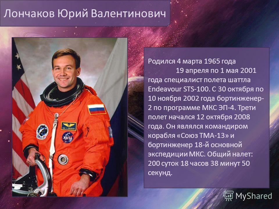 Лончаков Юрий Валентинович Родился 4 марта 1965 года 19 апреля по 1 мая 2001 года специалист полета шаттла Endeavour STS-100. С 30 октября по 10 ноября 2002 года бортинженер- 2 по программе МКС ЭП-4. Трети полет начался 12 октября 2008 года. Он являл