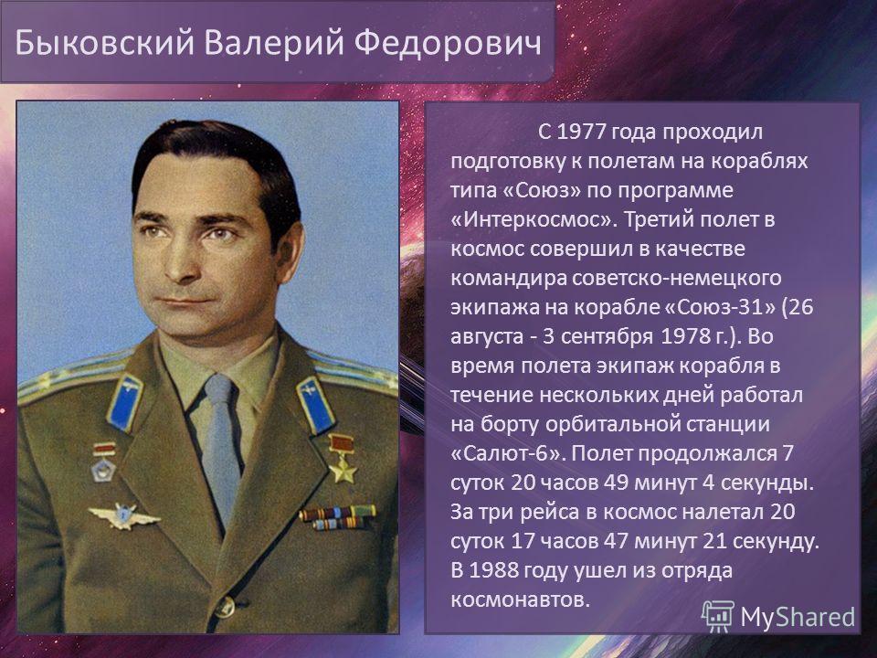 Быковский Валерий Федорович С 1977 года проходил подготовку к полетам на кораблях типа «Союз» по программе «Интеркосмос». Третий полет в космос совершил в качестве командира советско-немецкого экипажа на корабле «Союз-31» (26 августа - 3 сентября 197