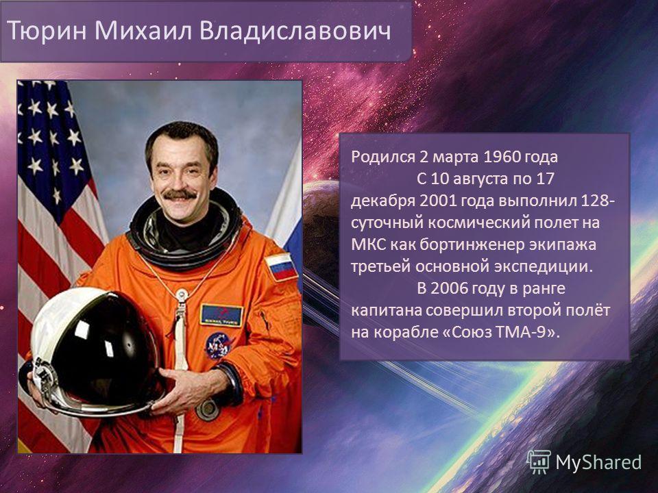 Тюрин Михаил Владиславович Родился 2 марта 1960 года С 10 августа по 17 декабря 2001 года выполнил 128- суточный космический полет на МКС как бортинженер экипажа третьей основной экспедиции. В 2006 году в ранге капитана совершил второй полёт на кораб