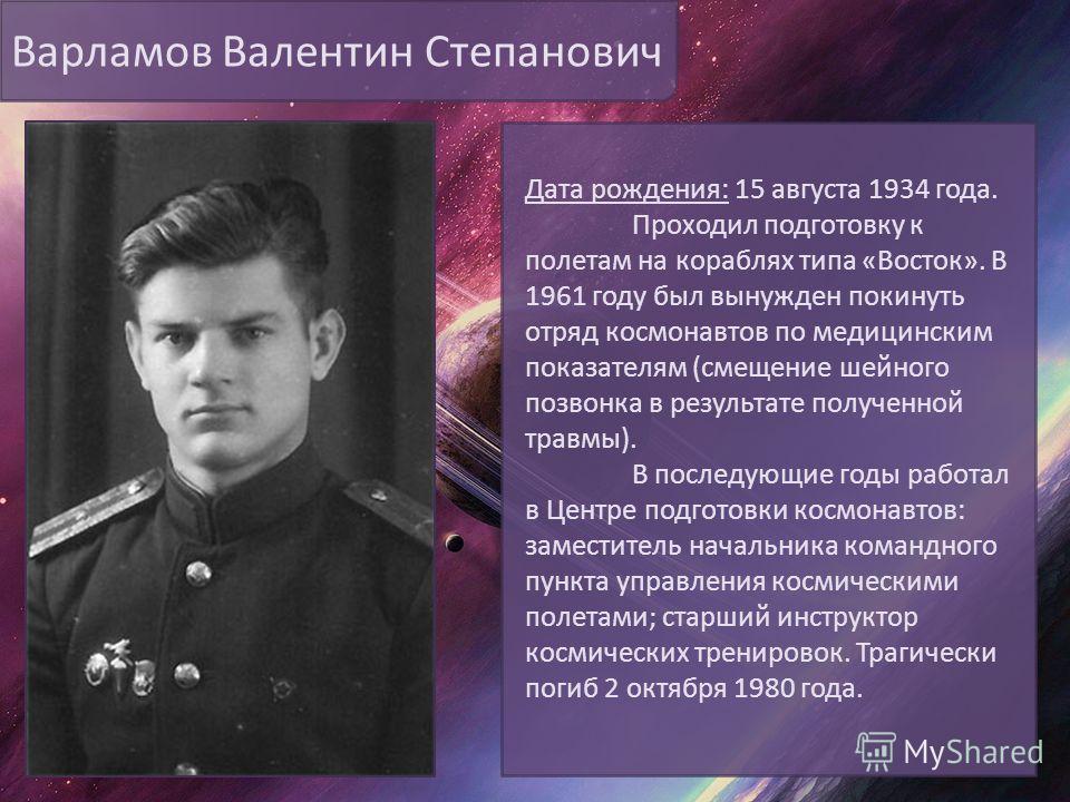 Варламов Валентин Степанович Дата рождения: 15 августа 1934 года. Проходил подготовку к полетам на кораблях типа «Восток». В 1961 году был вынужден покинуть отряд космонавтов по медицинским показателям (смещение шейного позвонка в результате полученн