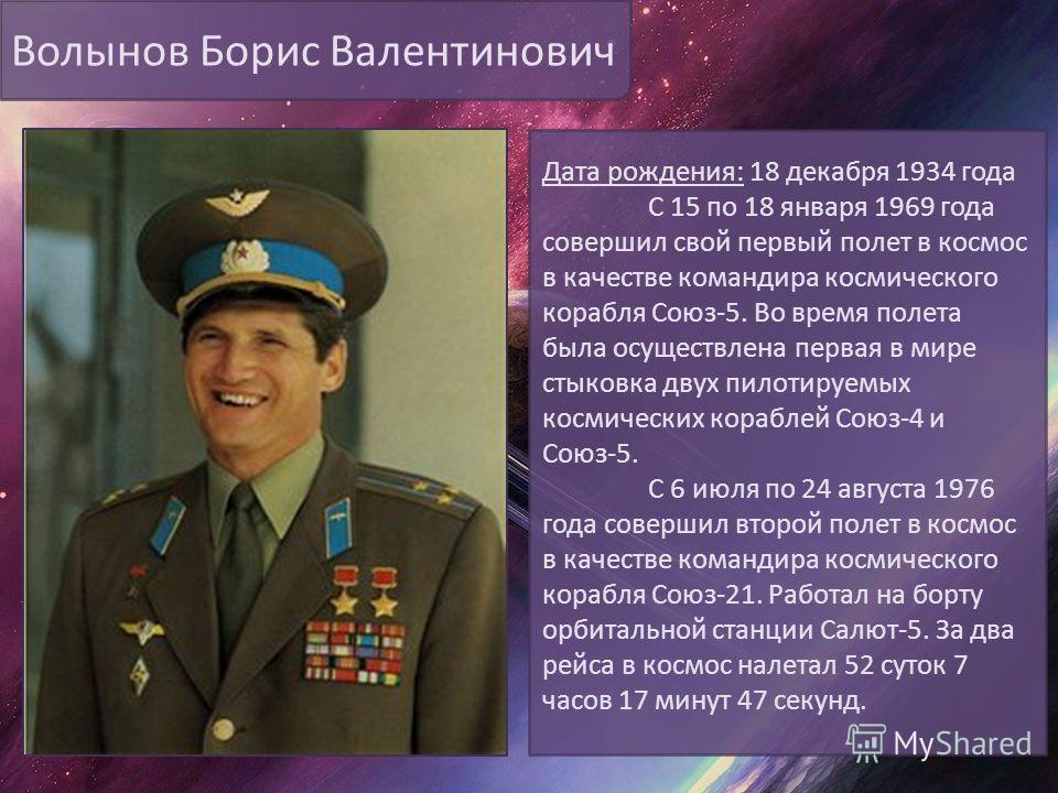 Волынов Борис Валентинович Дата рождения: 18 декабря 1934 года С 15 по 18 января 1969 года совершил свой первый полет в космос в качестве командира космического корабля Союз-5. Во время полета была осуществлена первая в мире стыковка двух пилотируемы