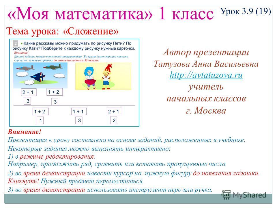 «Моя математика» 1 класс Урок 3.9 (19) Тема урока: «Сложение» Некоторые задания можно выполнять интерактивно: 1) в режиме редактирования. Например, продолжить ряд, сравнить или вставить пропущенные числа. 2) во время демонстрации навести курсор на ну