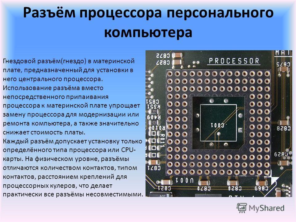 Разъём процессора персонального компьютера Гнездовой разъём(гнездо) в материнской плате, предназначенный для установки в него центрального процессора. Использование разъёма вместо непосредственного припаивания процессора к материнской плате упрощает