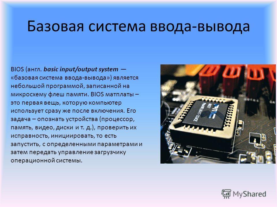 Базовая система ввода-вывода BIOS (англ. basic input/output system «базовая система ввода-вывода») является небольшой программой, записанной на микросхему флеш памяти. BIOS матплаты – это первая вещь, которую компьютер использует сразу же после включ