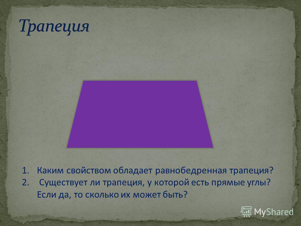1.Каким свойством обладает равнобедренная трапеция? 2. Существует ли трапеция, у которой есть прямые углы? Если да, то сколько их может быть?