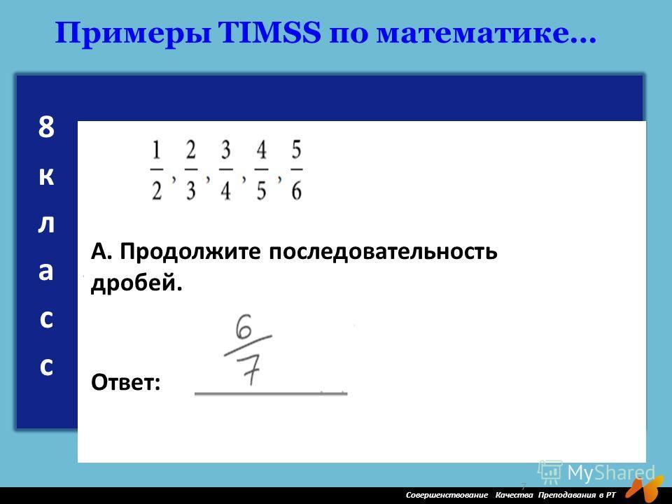 Совершенствование Качества Преподавания в РТ 7 Примеры TIMSS по математике… А. Продолжите последовательность дробей. Ответ:
