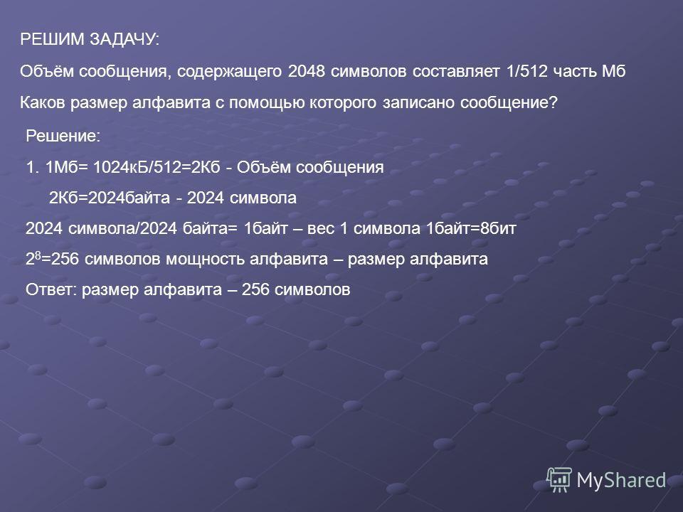 РЕШИМ ЗАДАЧУ: Объём сообщения, содержащего 2048 символов составляет 1/512 часть Мб Каков размер алфавита с помощью которого записано сообщение? Решение: 1. 1Мб= 1024кБ/512=2Кб - Объём сообщения 2Кб=2024байта - 2024 символа 2024 символа/2024 байта= 1б