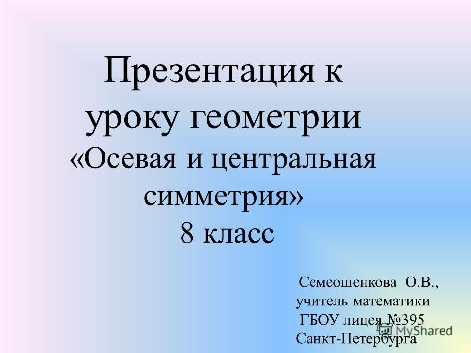 Презентация к уроку геометрии «Осевая и центральная симметрия» 8 класс Семеошенкова О.В., учитель математики ГБОУ лицея 395 Санкт-Петербурга