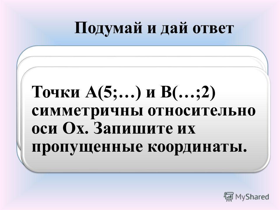 Подумай и дай ответ Относительно какой из координатных осей симметричны точки М(7;2) и К(-7;2)? Отрезок АС делится точкой М в отношении 2 : 3. Симметричны ли точки А и С относительно М? Точки А(5;…) и В(…;2) симметричны относительно оси Ох. Запишите