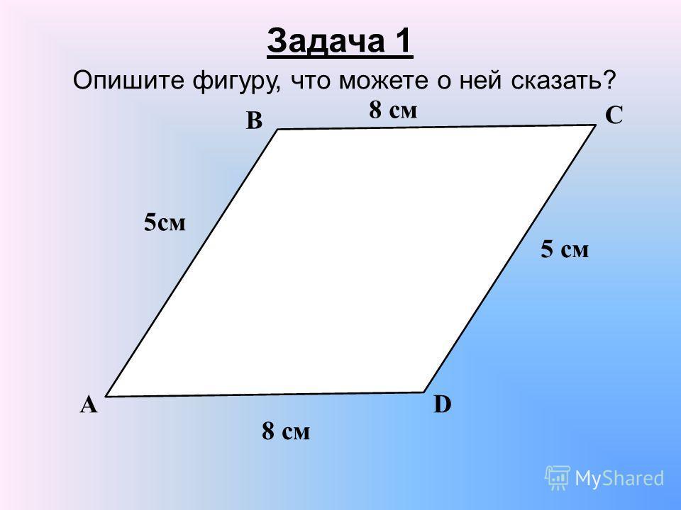Задача 1 Опишите фигуру, что можете о ней сказать? А В С D 5cм5cм 5 см 8 см