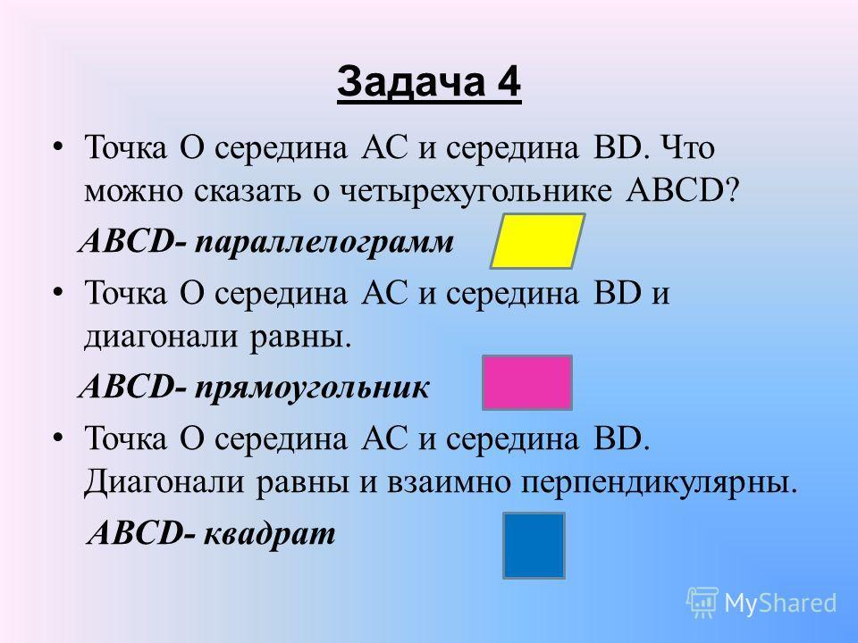 Задача 4 Точка О середина АС и середина ВD. Что можно сказать о четырехугольнике АВСD? АВСD- параллелограмм Точка О середина АС и середина ВD и диагонали равны. АВСD- прямоугольник Точка О середина АС и середина ВD. Диагонали равны и взаимно перпенди