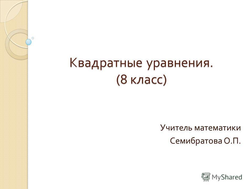 Квадратные уравнения. (8 класс ) Учитель математики Семибратова О. П.