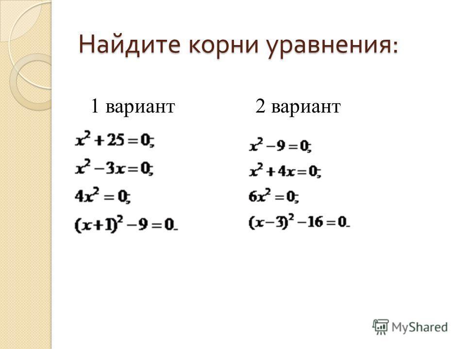 Найдите корни уравнения : 1 вариант2 вариант