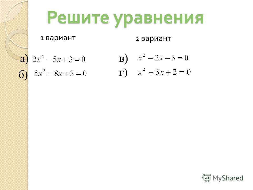 Решите уравнения а) б) 1 вариант 2 вариант в)в) г)г)