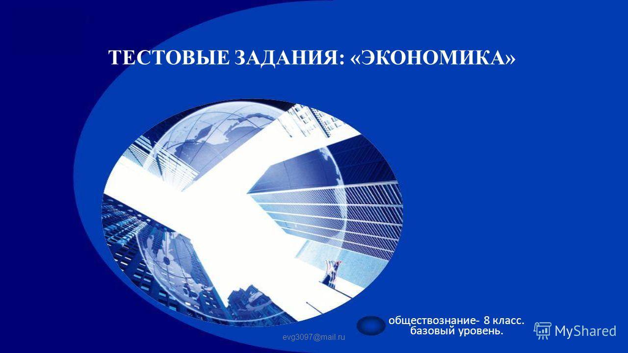 ТЕСТОВЫЕ ЗАДАНИЯ: «ЭКОНОМИКА» обществознание- 8 класс. базовый уровень. evg3097@mail.ru