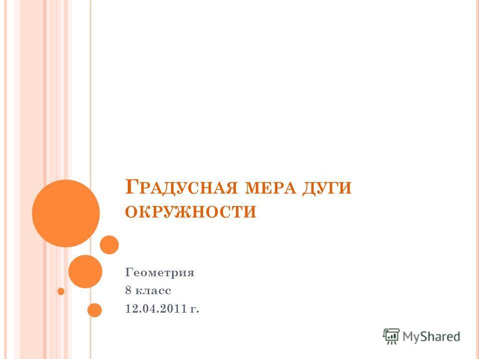 Г РАДУСНАЯ МЕРА ДУГИ ОКРУЖНОСТИ Геометрия 8 класс 12.04.2011 г.