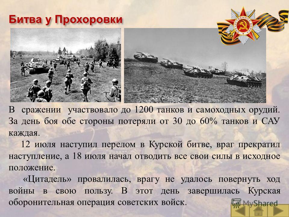 Битва у Прохоровки В сражении участвовало до 1200 танков и самоходных орудий. За день боя обе стороны потеряли от 30 до 60% танков и САУ каждая. 12 июля наступил перелом в Курской битве, враг прекратил наступление, а 18 июля начал отводить все свои с