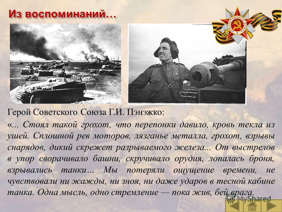 Из воспоминаний… Герой Советского Союза Г. И. Пэнэжко : «... Стоял такой грохот, что перепонки давило, кровь текла из ушей. Сплошной рев моторов, лязганье металла, грохот, взрывы снарядов, дикий скрежет разрываемого железа... От выстрелов в упор свор