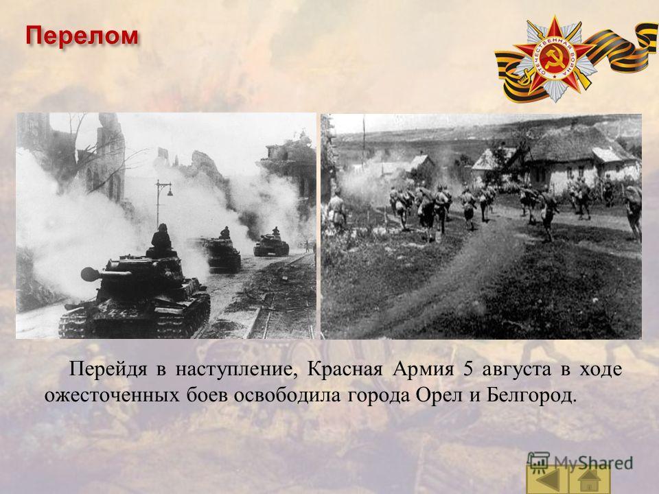 Перелом Перейдя в наступление, Красная Армия 5 августа в ходе ожесточенных боев освободила города Орел и Белгород.