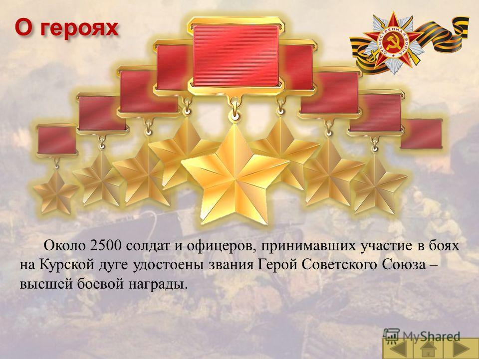 О героях Около 2500 солдат и офицеров, принимавших участие в боях на Курской дуге удостоены звания Герой Советского Союза – высшей боевой награды.