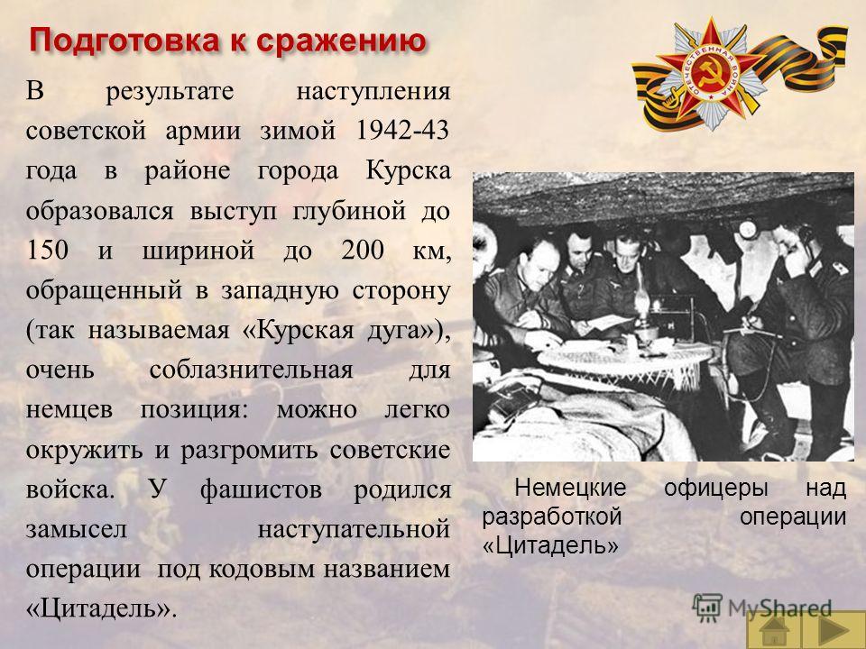 В результате наступления советской армии зимой 1942-43 года в районе города Курска образовался выступ глубиной до 150 и шириной до 200 км, обращенный в западную сторону ( так называемая « Курская дуга »), очень соблазнительная для немцев позиция : мо