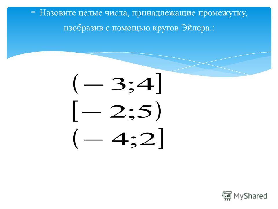 - Назовите целые числа, принадлежащие промежутку, изобразив с помощью кругов Эйлера.: