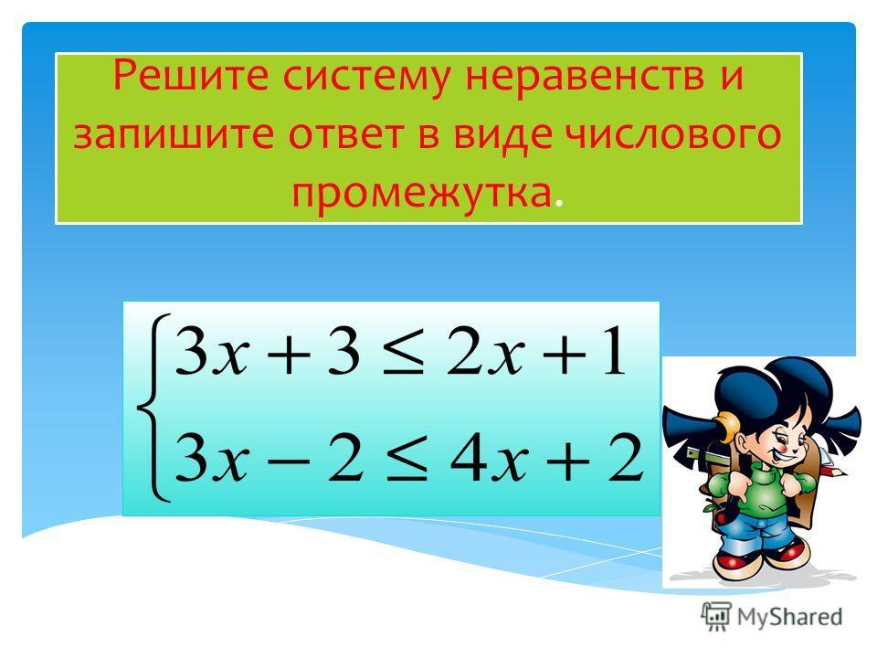 Решите систему неравенств и запишите ответ в виде числового промежутка.