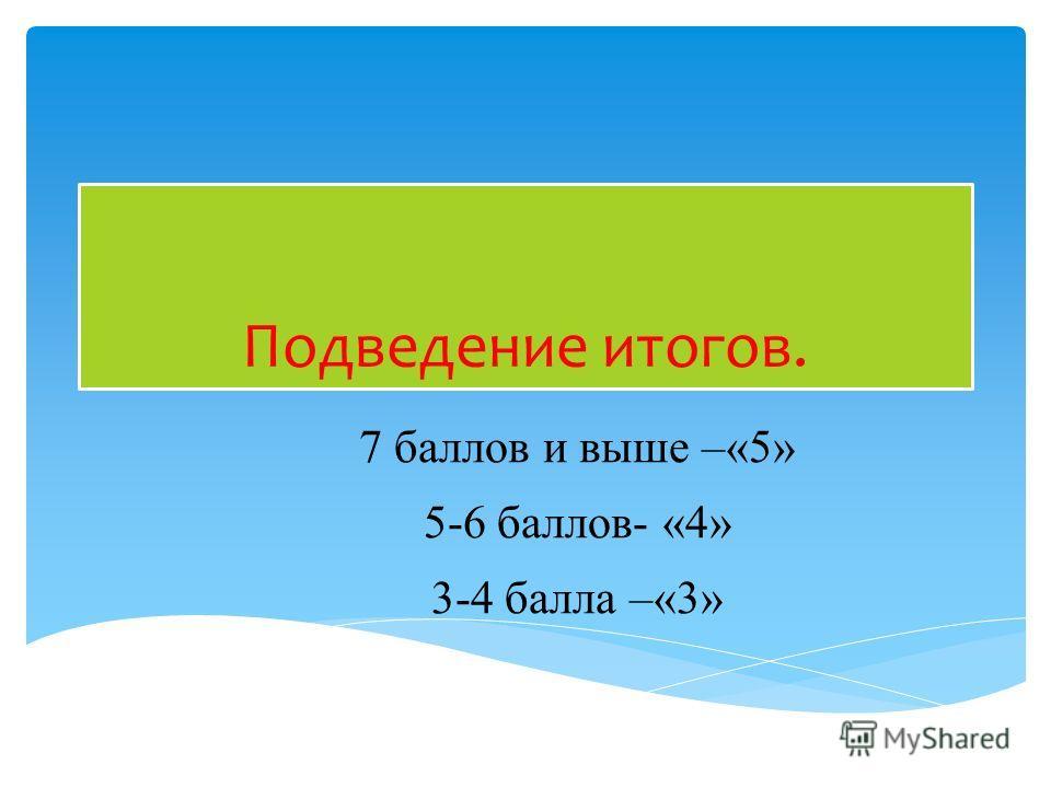 Подведение итогов. 7 баллов и выше –«5» 5-6 баллов- «4» 3-4 балла –«3»