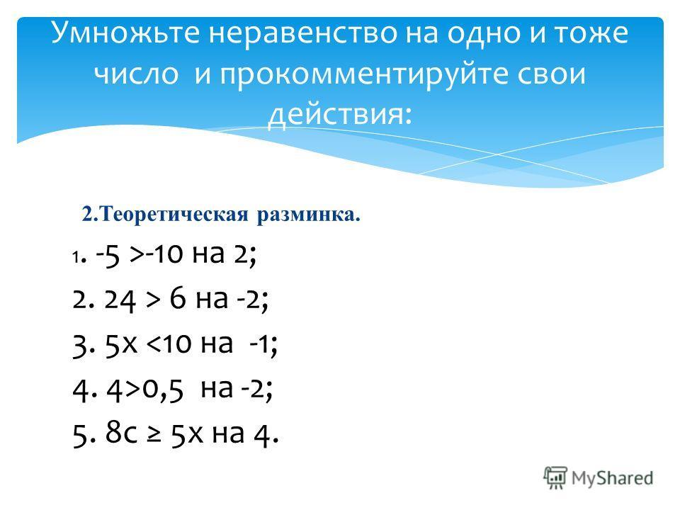 2.Теоретическая разминка. 1. -5 >-10 на 2; 2. 24 > 6 на -2; 3. 5x 0,5 на -2; 5. 8с 5х на 4. Умножьте неравенство на одно и тоже число и прокомментируйте свои действия: