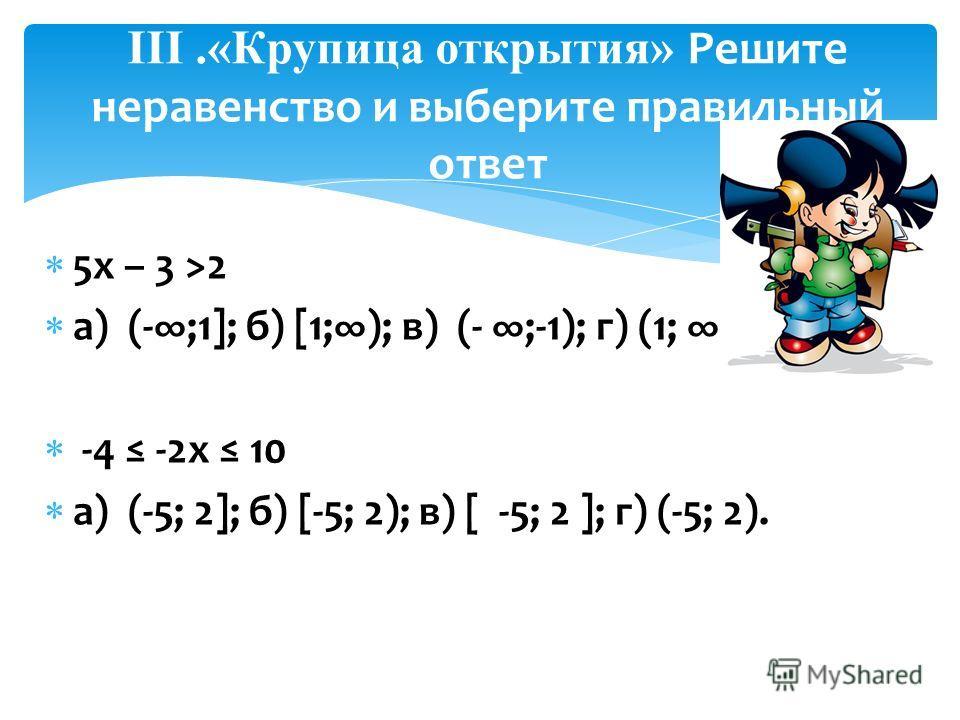 5х – 3 >2 а) (-;1]; б) [1;); в) (- ;-1); г) (1; ). -4 -2х 10 а) (-5; 2]; б) [-5; 2); в) [ -5; 2 ]; г) (-5; 2). III.«Крупица открытия» Решите неравенство и выберите правильный ответ