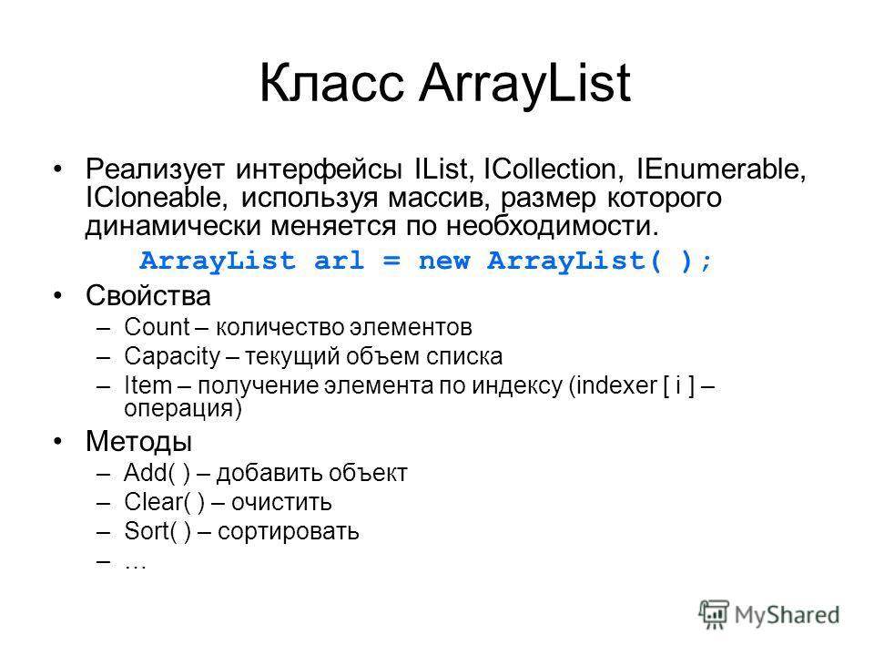 Класс ArrayList Реализует интерфейсы IList, ICollection, IEnumerable, ICloneable, используя массив, размер которого динамически меняется по необходимости. ArrayList arl = new ArrayList( ); Свойства –Сount – количество элементов –Capacity – текущий об