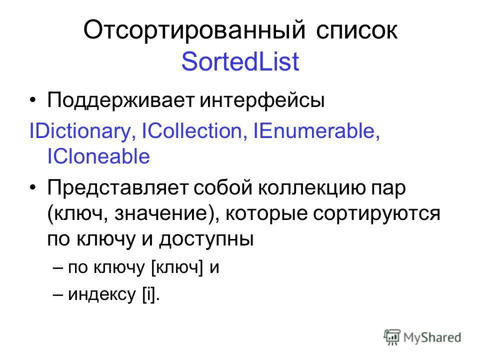 Отсортированный список SortedList Поддерживает интерфейсы IDictionary, ICollection, IEnumerable, ICloneable Представляет собой коллекцию пар (ключ, значение), которые сортируются по ключу и доступны –по ключу [ключ] и –индексу [i].
