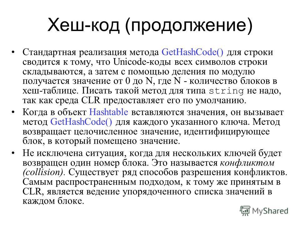 Хеш-код (продолжение) Стандартная реализация метода GetHashCode() для строки сводится к тому, что Unicode-коды всех символов строки складываются, а затем с помощью деления по модулю получается значение от 0 до N, где N - количество блоков в хеш-табли