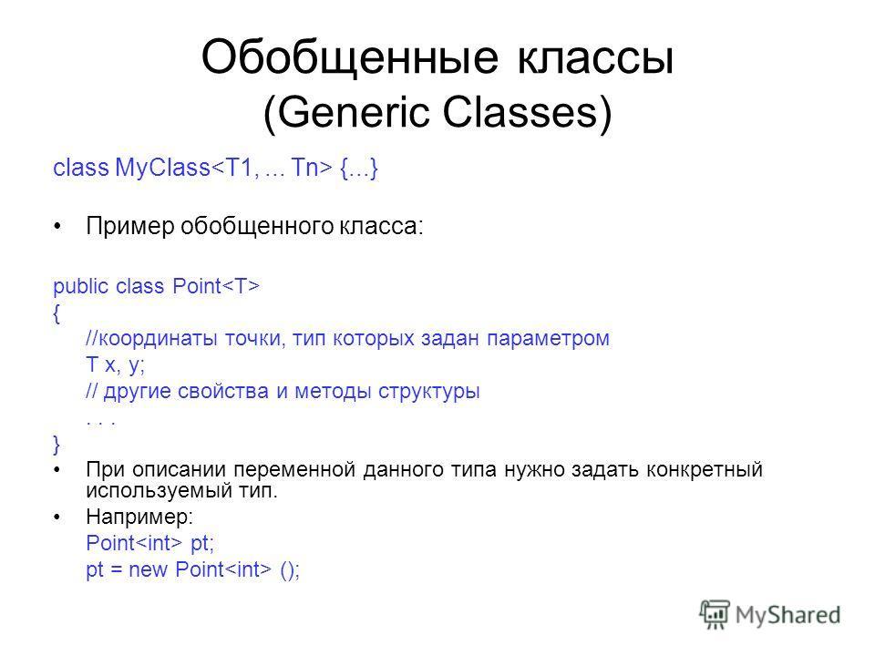 Обобщенные классы (Generic Classes) class MyClass {...} Пример обобщенного класса: public class Point { //координаты точки, тип которых задан параметром T x, y; // другие свойства и методы структуры... } При описании переменной данного типа нужно зад