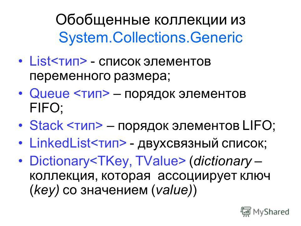 Обобщенные коллекции из System.Collections.Generic List - список элементов переменного размера; Queue – порядок элементов FIFO; Stack – порядок элементов LIFO; LinkedList - двухсвязный список; Dictionary (dictionary – коллекция, которая ассоциирует к