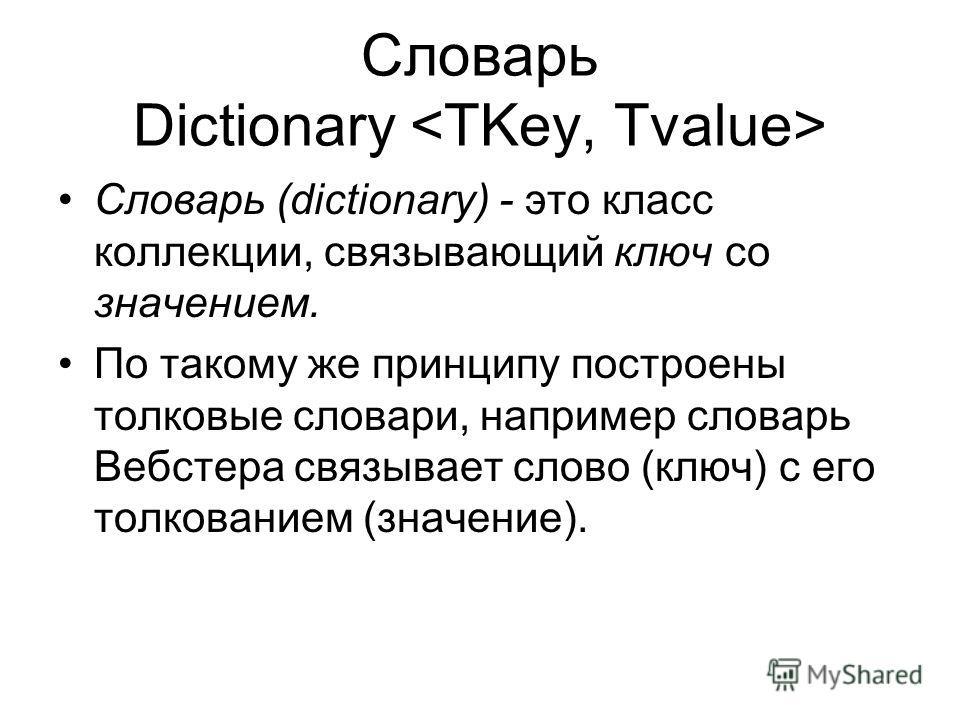 Словарь Dictionary Словарь (dictionary) - это класс коллекции, связывающий ключ со значением. По такому же принципу построены толковые словари, например словарь Вебстера связывает слово (ключ) с его толкованием (значение).
