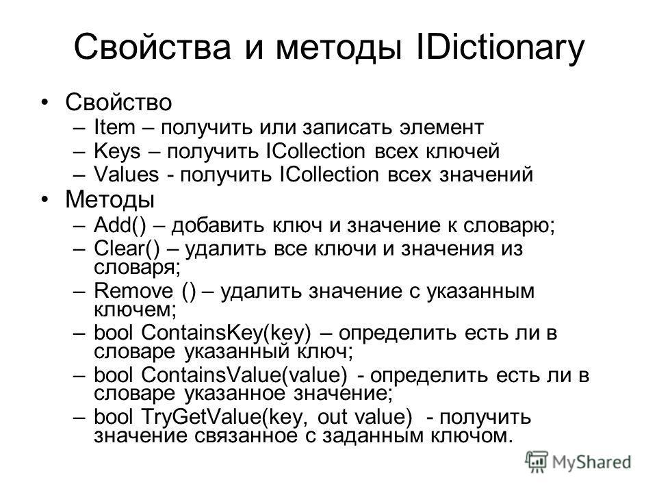 Свойства и методы IDictionary Свойство –Item – получить или записать элемент –Keys – получить ICollection всех ключей –Values - получить ICollection всех значений Методы –Add() – добавить ключ и значение к словарю; –Clear() – удалить все ключи и знач