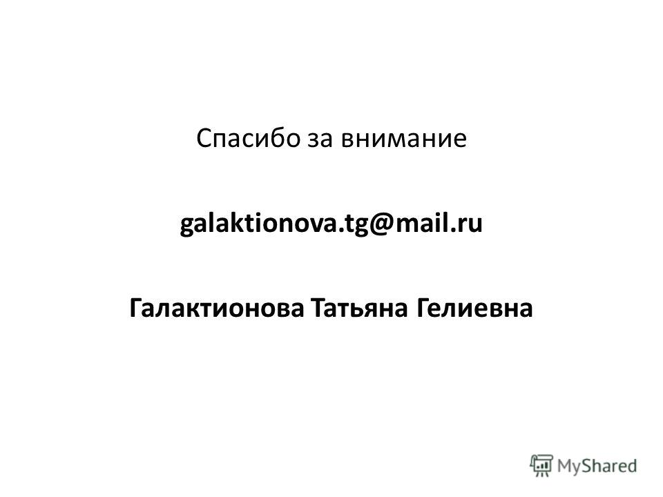 Спасибо за внимание galaktionova.tg@mail.ru Галактионова Татьяна Гелиевна