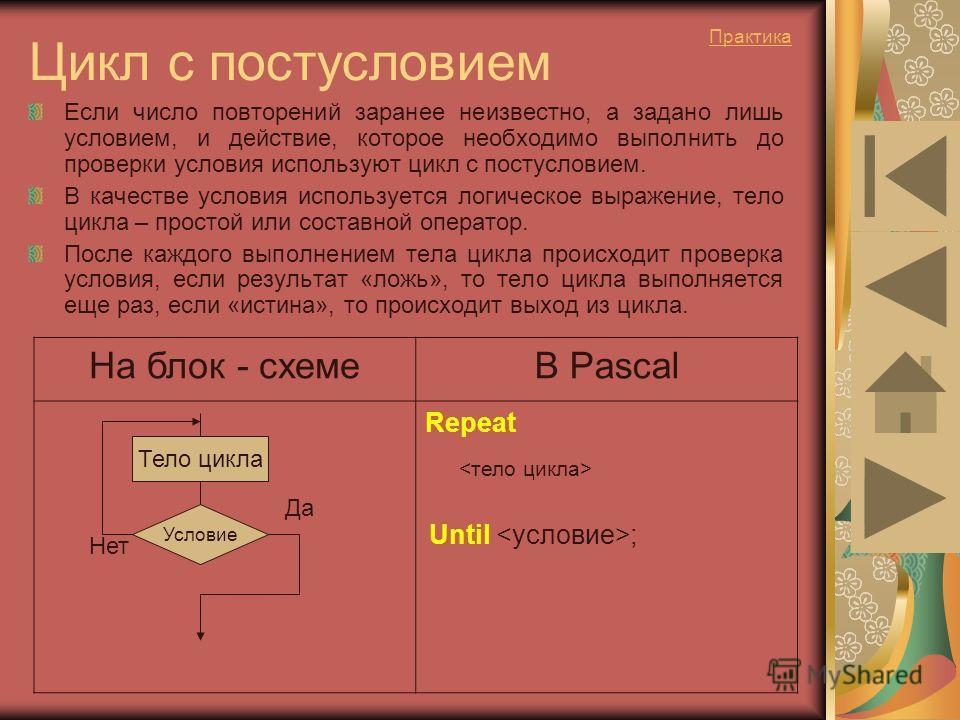 Цикл с постусловием Если число повторений заранее неизвестно, а задано лишь условием, и действие, которое необходимо выполнить до проверки условия используют цикл с постусловием. В качестве условия используется логическое выражение, тело цикла – прос