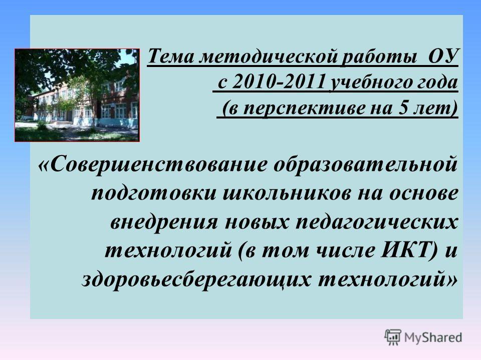 Тема методической работы ОУ с 2010-2011 учебного года (в перспективе на 5 лет) «Совершенствование образовательной подготовки школьников на основе внедрения новых педагогических технологий (в том числе ИКТ) и здоровьесберегающих технологий»