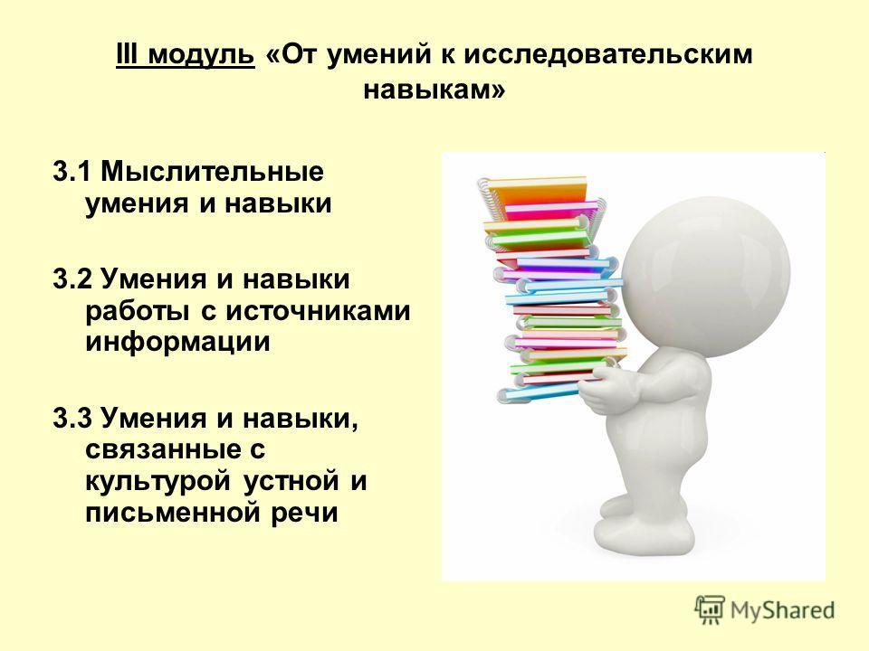 III модуль «От умений к исследовательским навыкам» 3.1 Мыслительные умения и навыки 3.2 Умения и навыки работы с источниками информации 3.3 Умения и навыки, связанные с культурой устной и письменной речи