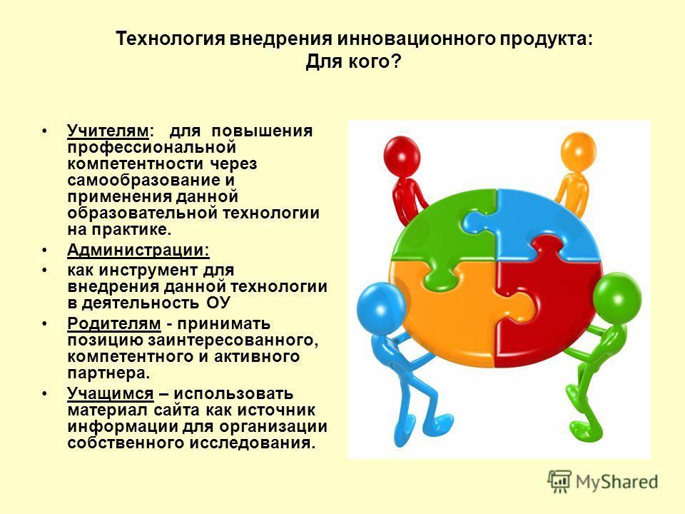 Учителям: для повышения профессиональной компетентности через самообразование и применения данной образовательной технологии на практике. Администрации: как инструмент для внедрения данной технологии в деятельность ОУ Родителям - принимать позицию за