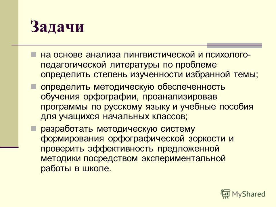 Задачи на основе анализа лингвистической и психолого- педагогической литературы по проблеме определить степень изученности избранной темы; определить методическую обеспеченность обучения орфографии, проанализировав программы по русскому языку и учебн