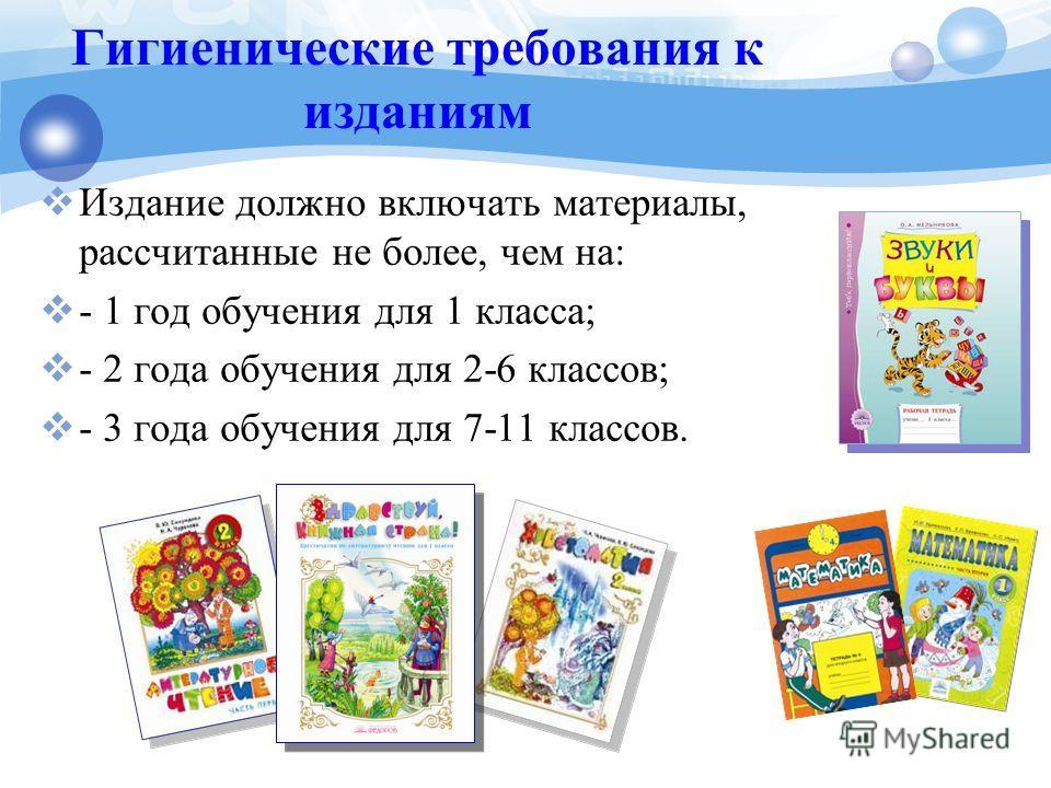 Гигиенические требования к изданиям Издание должно включать материалы, рассчитанные не более, чем на: - 1 год обучения для 1 класса; - 2 года обучения для 2-6 классов; - 3 года обучения для 7-11 классов.