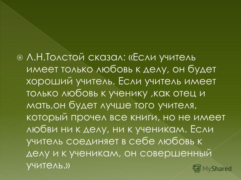 Л.Н.Толстой сказал: «Если учитель имеет только любовь к делу, он будет хороший учитель. Если учитель имеет только любовь к ученику,как отец и мать,он будет лучше того учителя, который прочел все книги, но не имеет любви ни к делу, ни к ученикам. Если